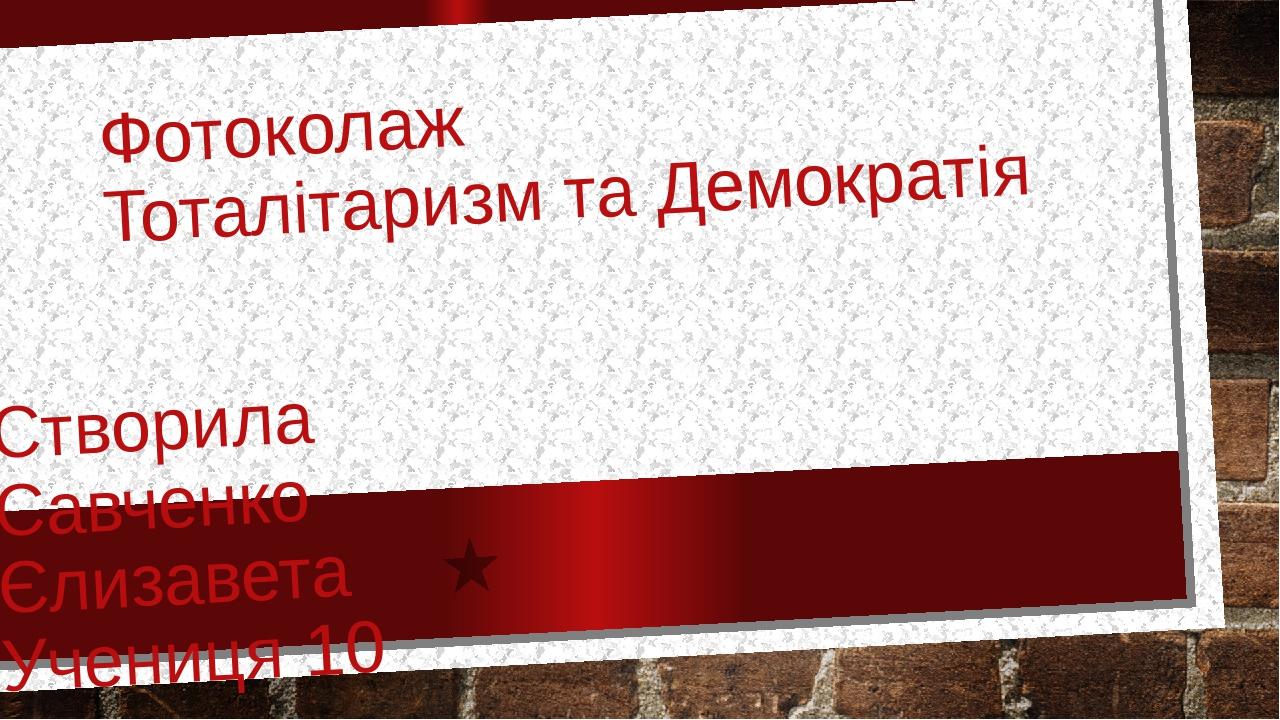 Фотоколаж Тоталітаризм та Демократія Створила Савченко Єлизавета Учениця 10 класу Вчитель: Руда Т.А.