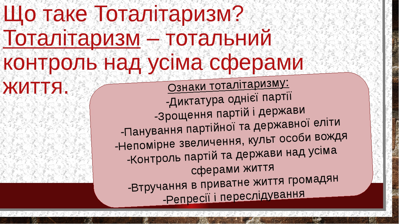 Що таке Тоталітаризм? Тоталітаризм – тотальний контроль над усіма сферами життя. Ознаки тоталітаризму: -Диктатура однієї партії -Зрощення партій і ...