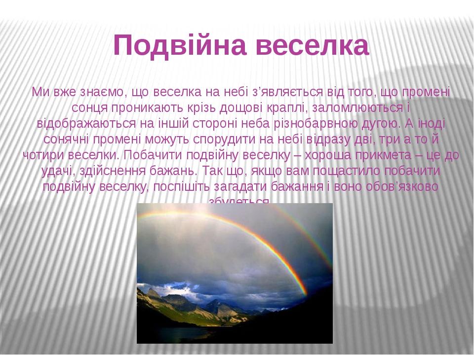 Подвійна веселка Ми вже знаємо, що веселка на небі з'являється від того, що промені сонця проникають крізь дощові краплі, заломлюються і відображаю...
