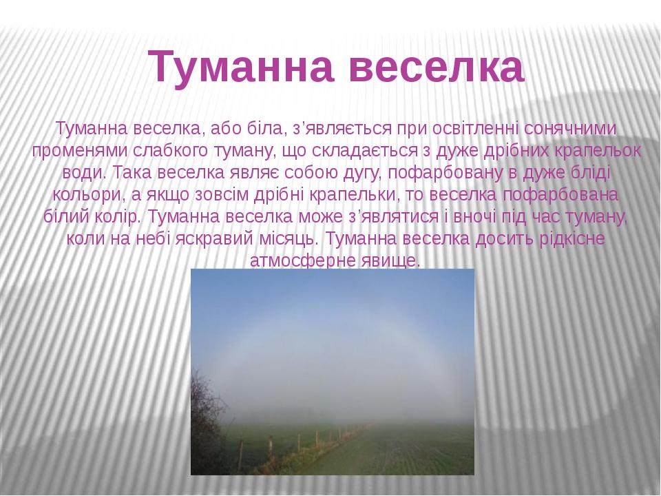 Туманна веселка Туманна веселка, або біла, з'являється при освітленні сонячними променями слабкого туману, що складається з дуже дрібних крапельок ...