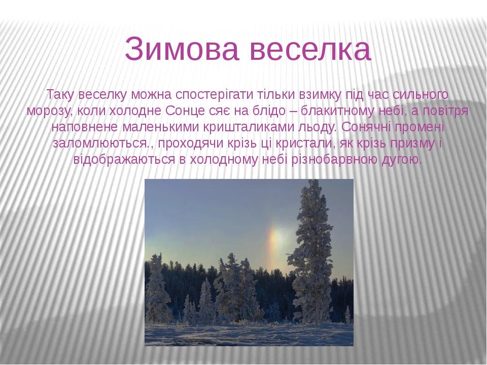 Зимова веселка Таку веселку можна спостерігати тільки взимку під час сильного морозу, коли холодне Сонце сяє на блідо – блакитному небі, а повітря ...