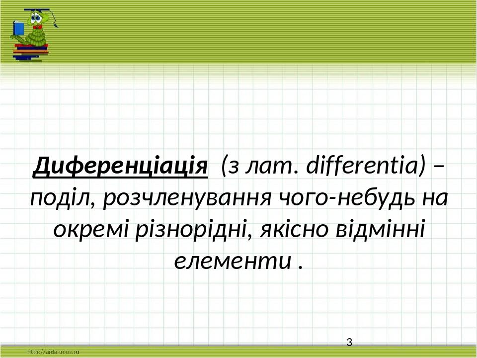 Диференціація (з лат. differentia) – поділ, розчленування чого-небудь на окремі різнорідні, якісно відмінні елементи .