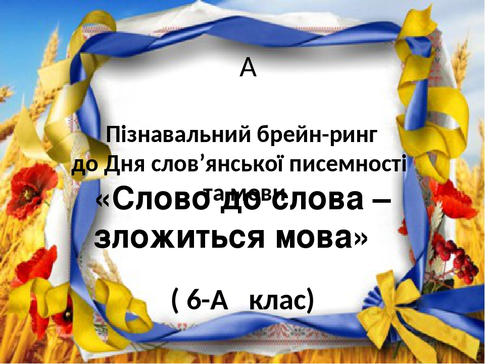 Пізнавальний брейн-ринг до Дня слов'янської писемності та мови ( 6-А клас) «Слово до слова – зложиться мова»