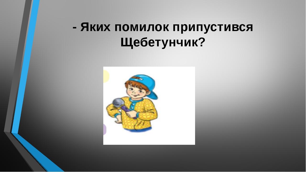 - Яких помилок припустився Щебетунчик?
