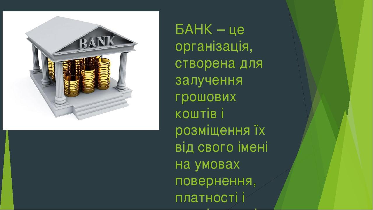БАНК – це організація, створена для залучення грошових коштів і розміщення їх від свого імені на умовах повернення, платності і терміновості.
