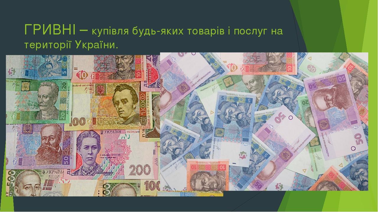 ГРИВНІ – купівля будь-яких товарів і послуг на території України.