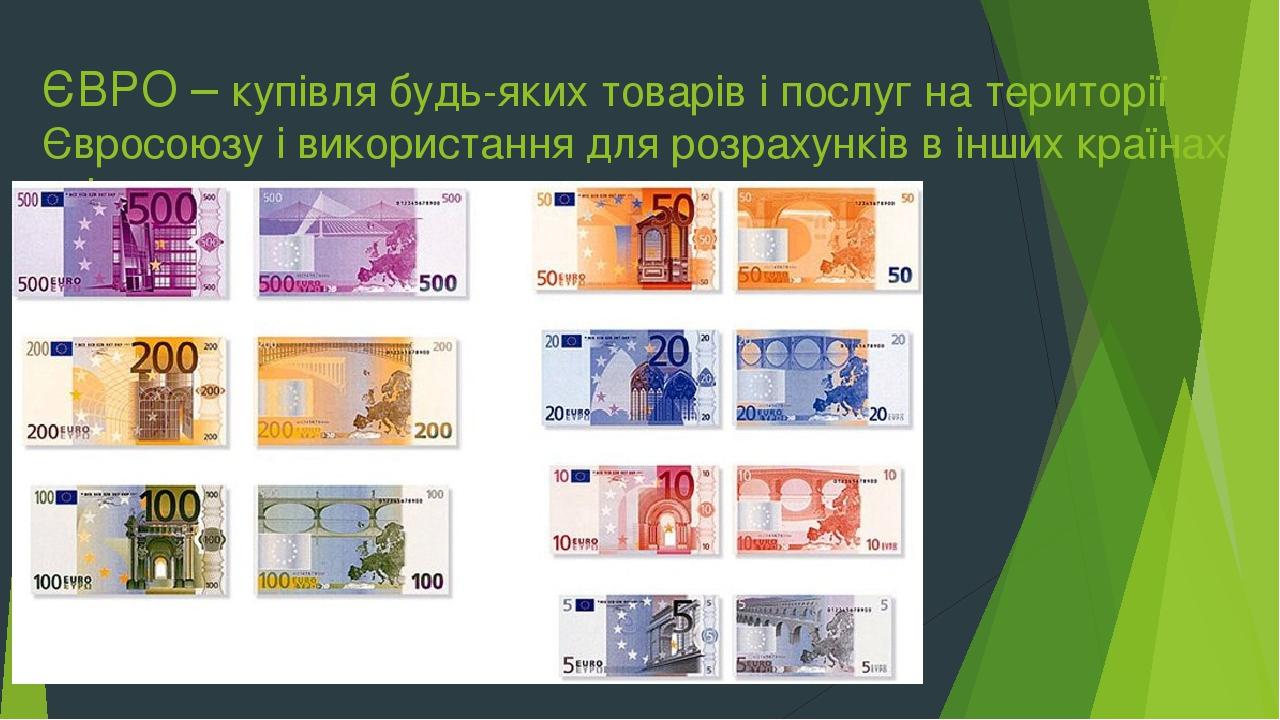 ЄВРО – купівля будь-яких товарів і послуг на території Євросоюзу і використання для розрахунків в інших країнах світу.