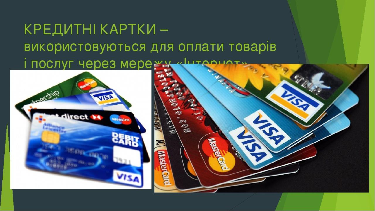 КРЕДИТНІ КАРТКИ – використовуються для оплати товарів і послуг через мережу «Інтернет».