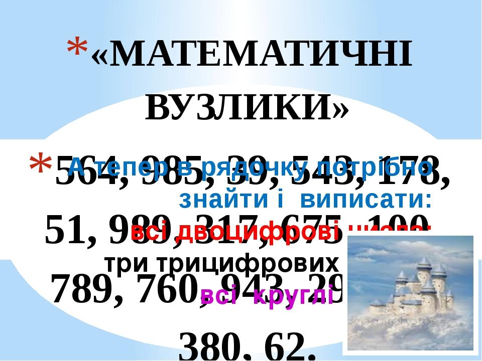 «МАТЕМАТИЧНІ ВУЗЛИКИ» 564, 985, 39, 543, 178, 51, 989, 317, 675, 100, 789, 760, 943, 290, 47, 380, 62. А тепер в рядочку потрібно знайти і виписати...