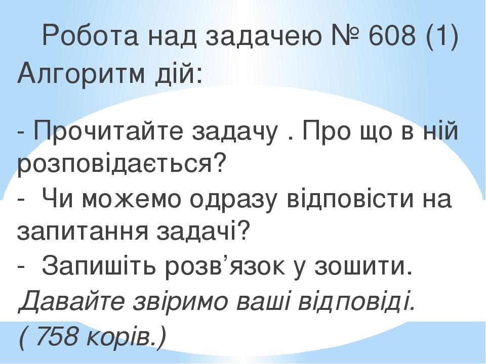 Робота над задачею № 608 (1) Алгоритм дій: - Прочитайте задачу . Про що в ній розповідається? - Чи можемо одразу відповісти на запитання задачі? - ...