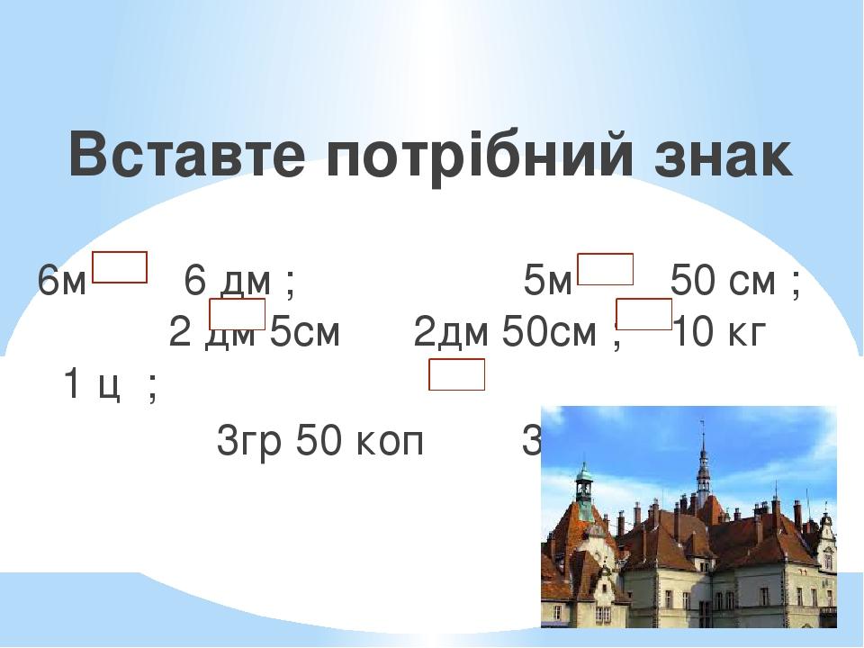 Вставте потрібний знак 6м 6 дм ; 5м 50 см ; 2 дм 5см 2дм 50см ; 10 кг 1 ц ; 3гр 50 коп 305 коп