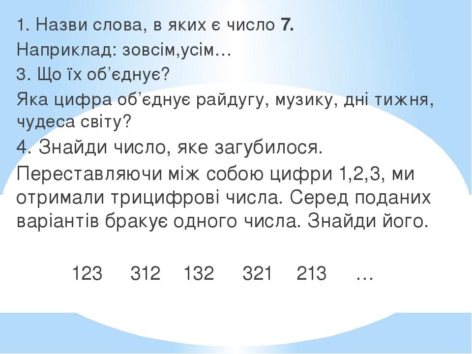 1. Назви слова, в яких є число 7. Наприклад: зовсім,усім… 3. Що їх об'єднує? Яка цифра об'єднує райдугу, музику, дні тижня, чудеса світу? 4. Знайди...