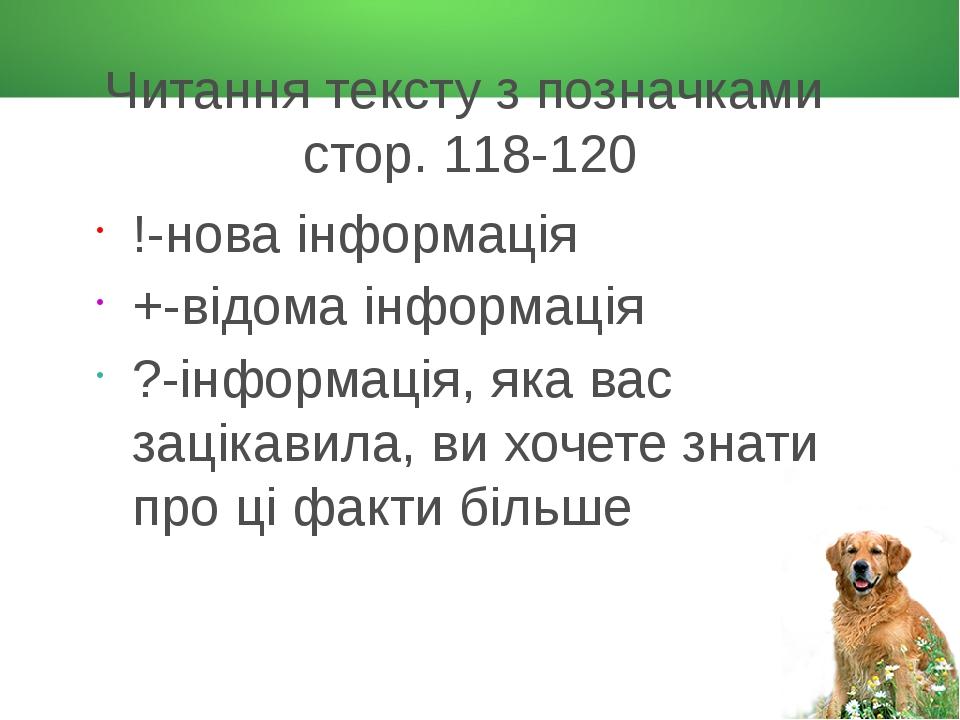 Читання тексту з позначками стор. 118-120 !-нова інформація +-відома інформація ?-інформація, яка вас зацікавила, ви хочете знати про ці факти більше