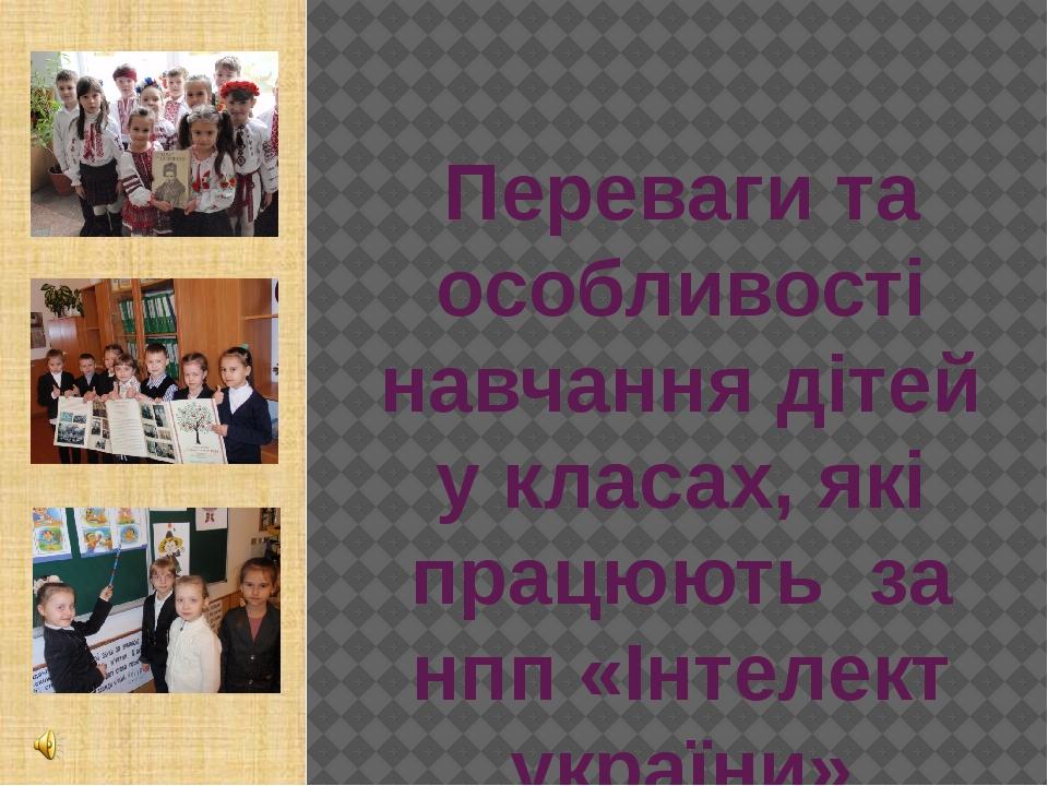 Переваги та особливості навчання дітей у класах, які працюють за нпп «Інтелект україни»