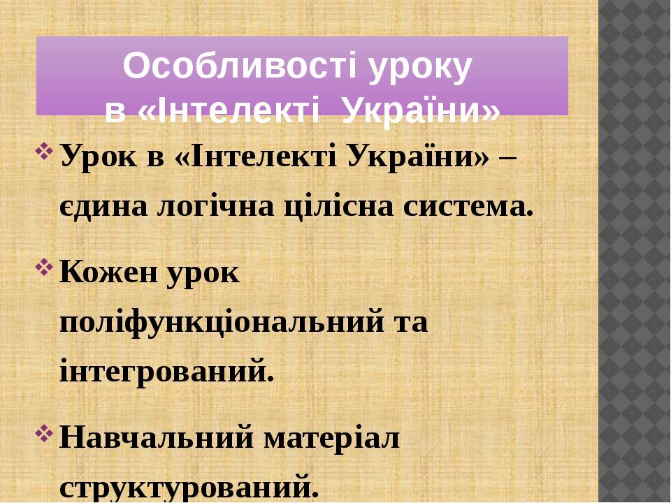 Особливості уроку в «Інтелекті України» Урок в «Інтелекті України» – єдина логічна цілісна система. Кожен урок поліфункціональний та інтегрований. ...