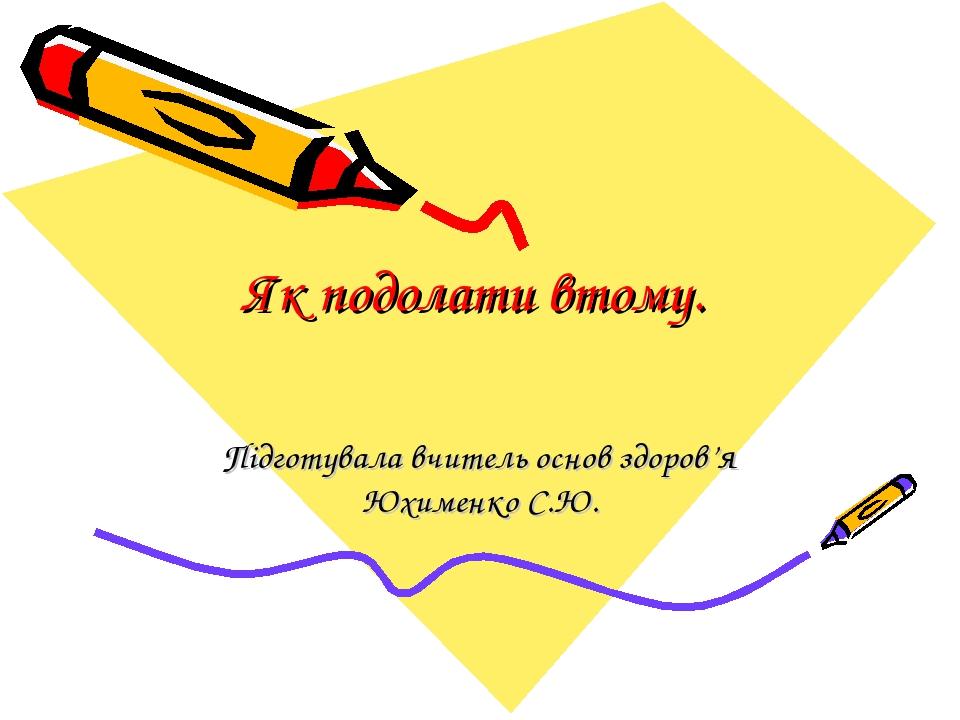 Як подолати втому. Підготувала вчитель основ здоров'я Юхименко С.Ю.