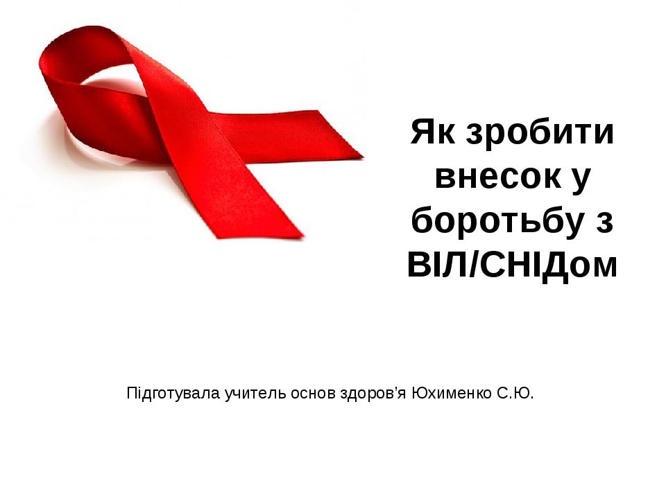Підготувала учитель основ здоров'я Юхименко С.Ю. Як зробити внесок у боротьбу з ВІЛ/СНІДом