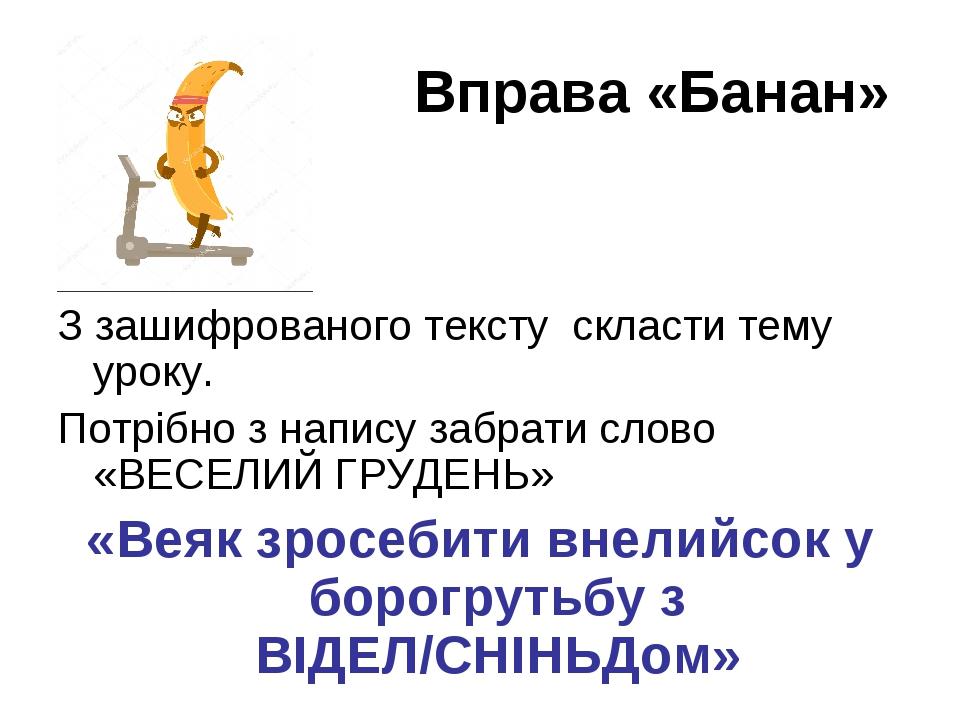 Вправа «Банан» З зашифрованого тексту скласти тему уроку. Потрібно з напису забрати слово «ВЕСЕЛИЙ ГРУДЕНЬ» «Веяк зросебити внелийсок у борогрутьбу...