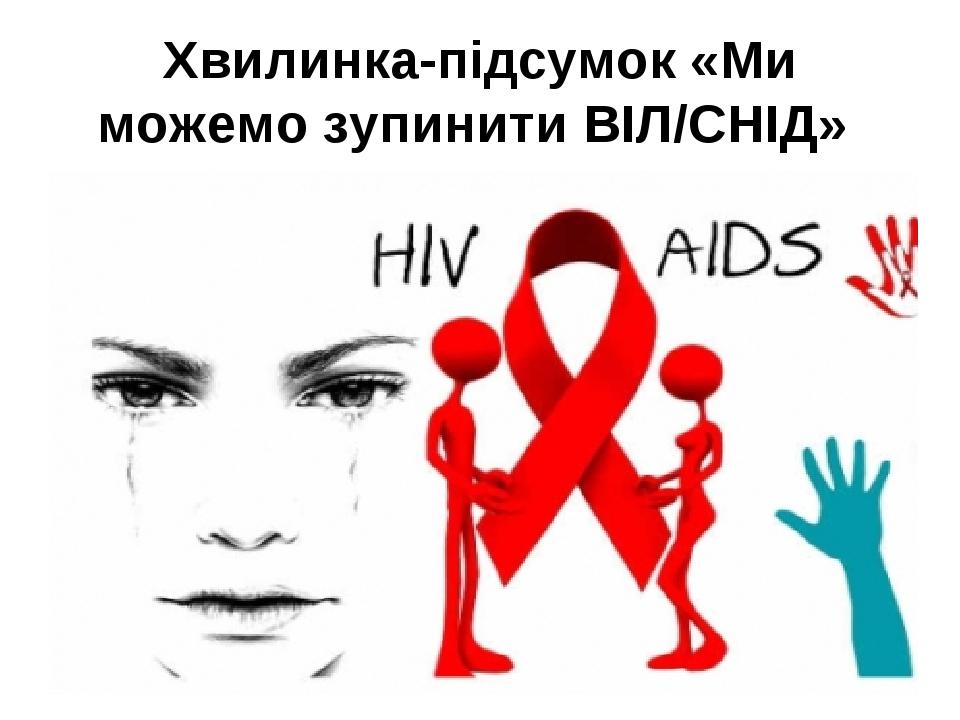 Хвилинка-підсумок «Ми можемо зупинити ВІЛ/СНІД»