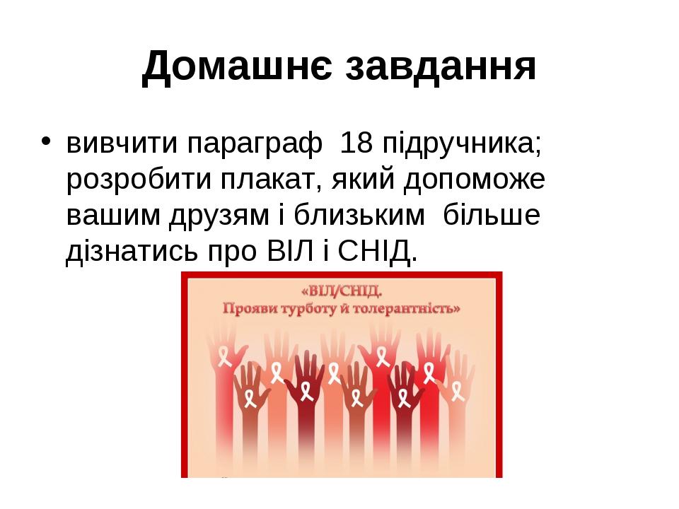 Домашнє завдання вивчити параграф 18 підручника; розробити плакат, який допоможе вашим друзям і близьким більше дізнатись про ВІЛ і СНІД.