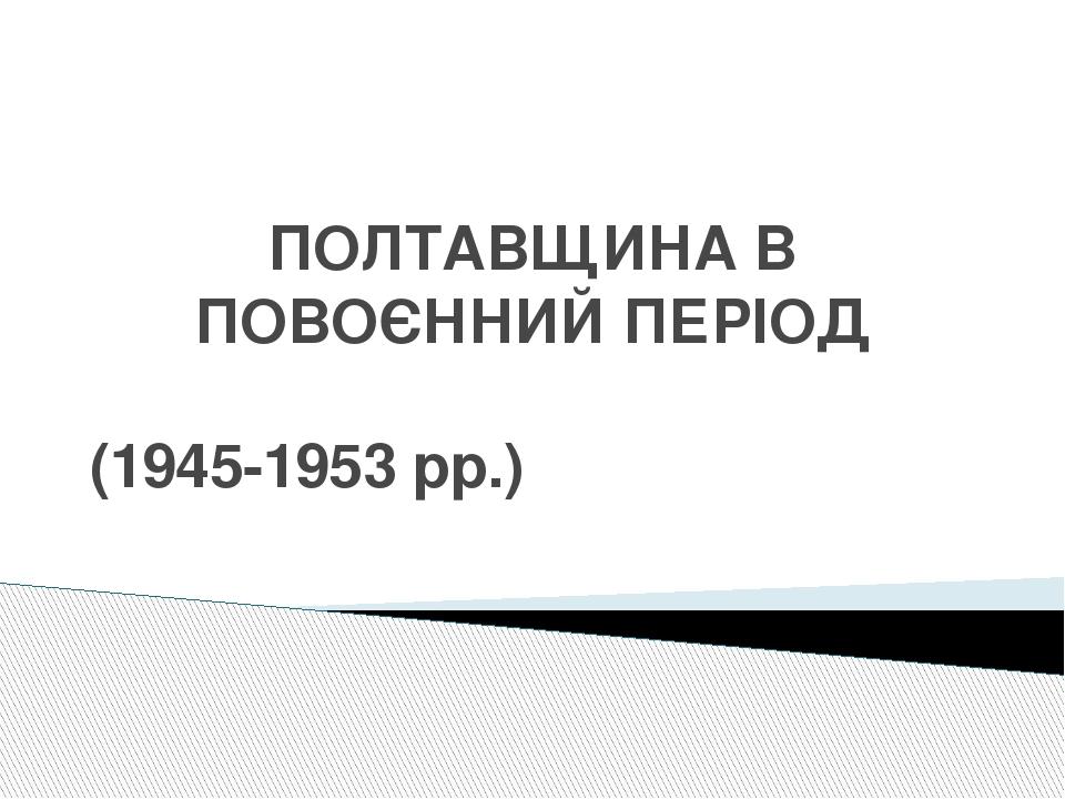 ПОЛТАВЩИНА В ПОВОЄННИЙ ПЕРІОД (1945-1953 рр.)