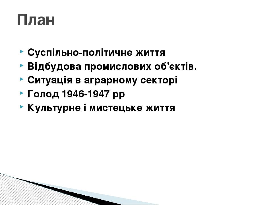 Суспільно-політичне життя Відбудова промислових об'єктів. Ситуація в аграрному секторі Голод 1946-1947 рр Культурне і мистецьке життя План