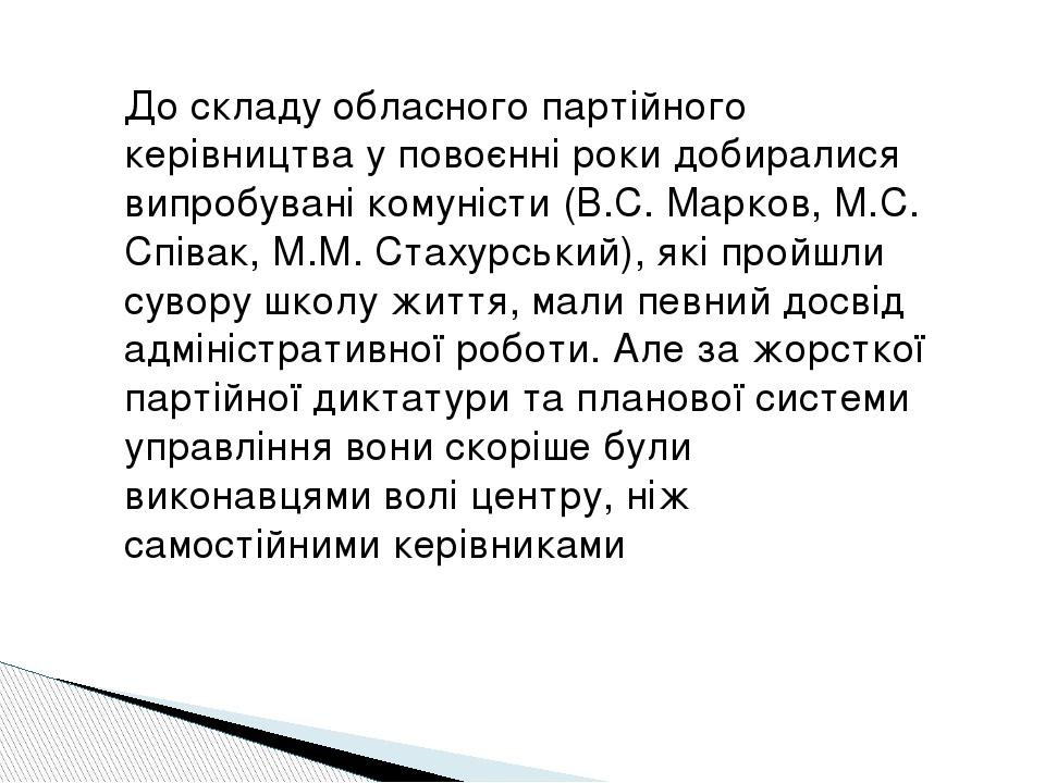 До складу обласного партійного керівництва у повоєнні роки добиралися випробувані комуністи (В.С. Марков, М.С. Співак, М.М. Стахурський), які пройш...