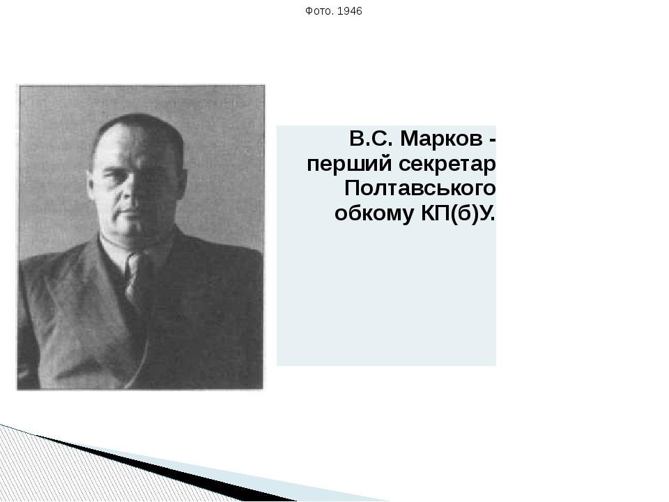 Фото. 1946 В.С.Марков- перший секретар Полтавського обкомуКП(б)У.