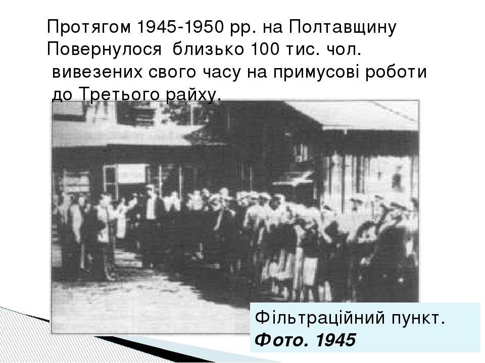 Протягом 1945-1950 рр. на Полтавщину Повернулося близько 100 тис. чол. вивезених свого часу на примусові роботи до Третього райху. Фільтраційний пу...