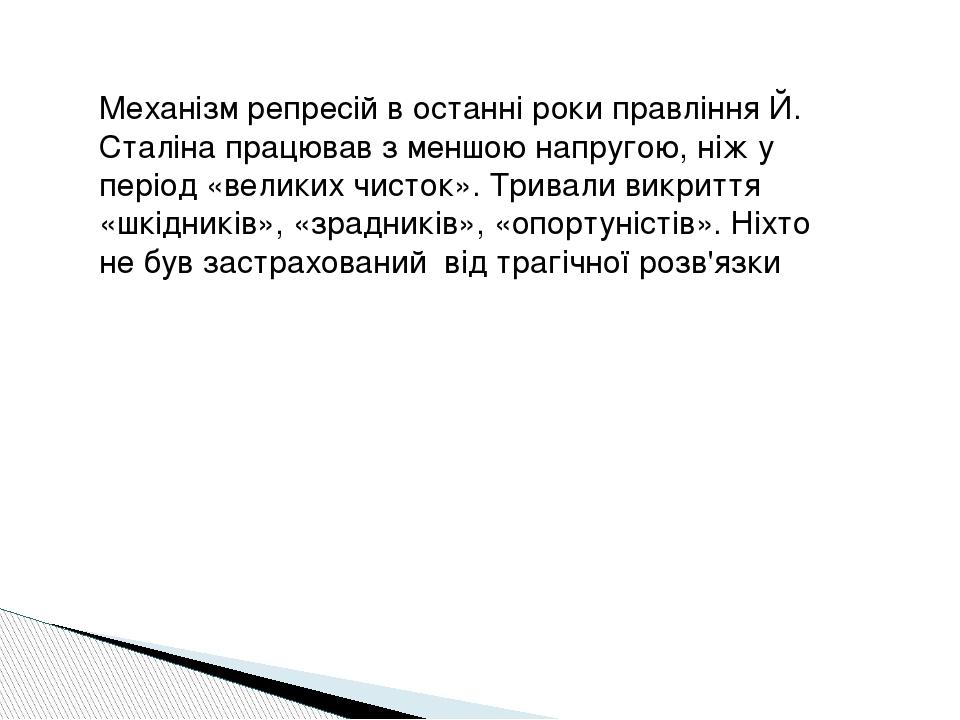 Механізм репресій в останні роки правління Й. Сталіна працював з меншою напругою, ніж у період «великих чисток». Тривали викриття «шкідників», «зра...