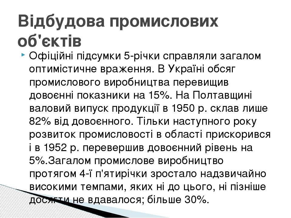 Офіційні підсумки 5-річки справляли загалом оптимістичне враження. В Україні обсяг промислового виробництва перевищив довоєнні показники на 15%. На...