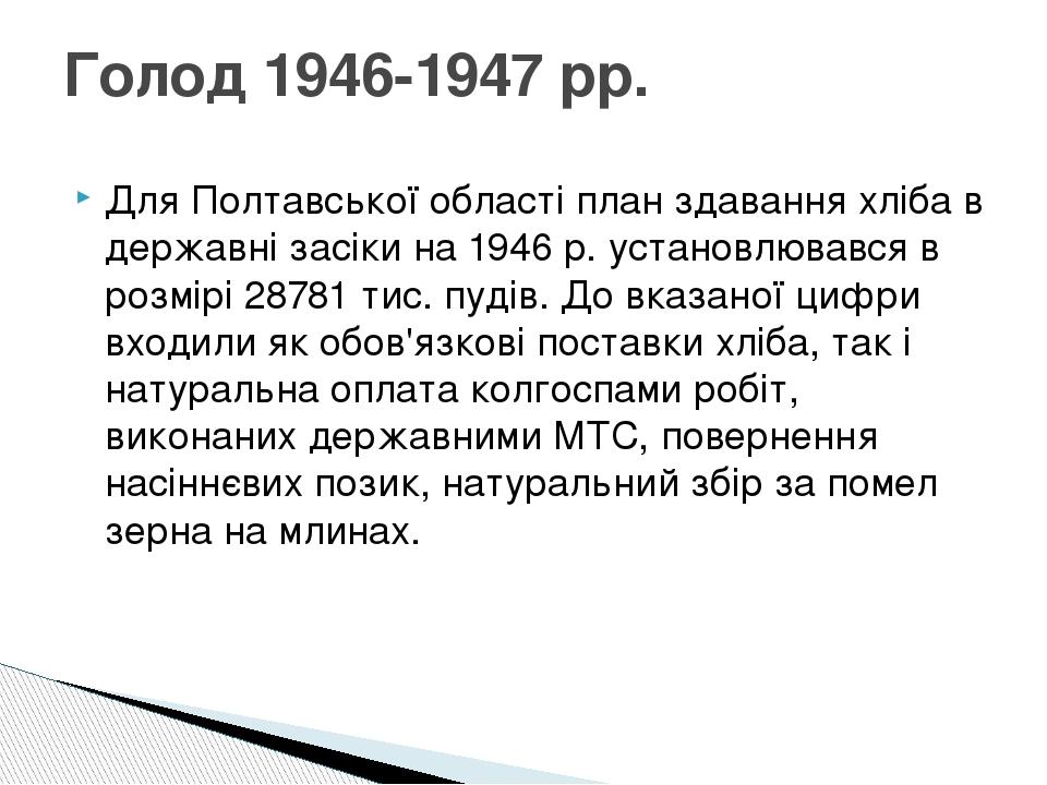 Для Полтавської області план здавання хліба в державні засіки на 1946 р. установлювався в розмірі 28781 тис. пудів. До вказаної цифри входили як об...