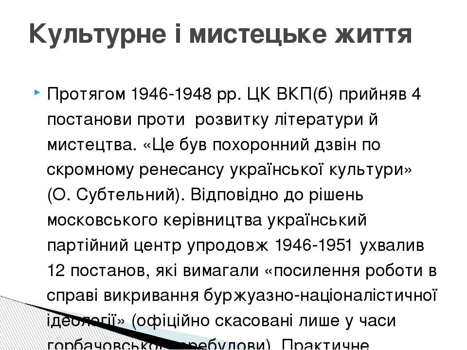 Протягом 1946-1948 рр. ЦК ВКП(б) прийняв 4 постанови проти розвитку літератури й мистецтва. «Це був похоронний дзвін по скромному ренесансу українс...