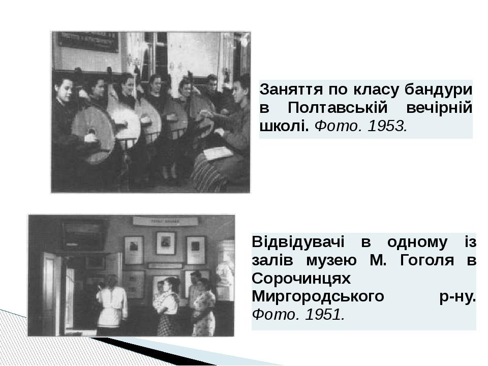 Заняття по класубандуривПолтавськійвечірній школі.Фото. 1953. Відвідувачі в одному із залів музею М. Гоголя вСорочинцяхМиргородськогор-ну.Фото. 1951.