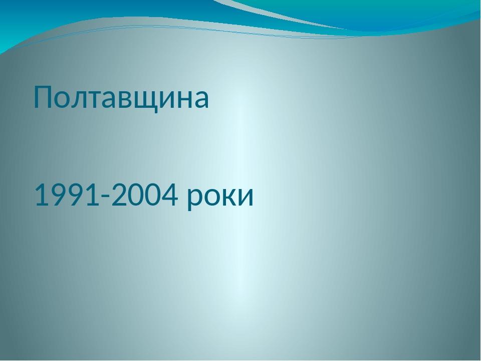 Полтавщина 1991-2004 роки