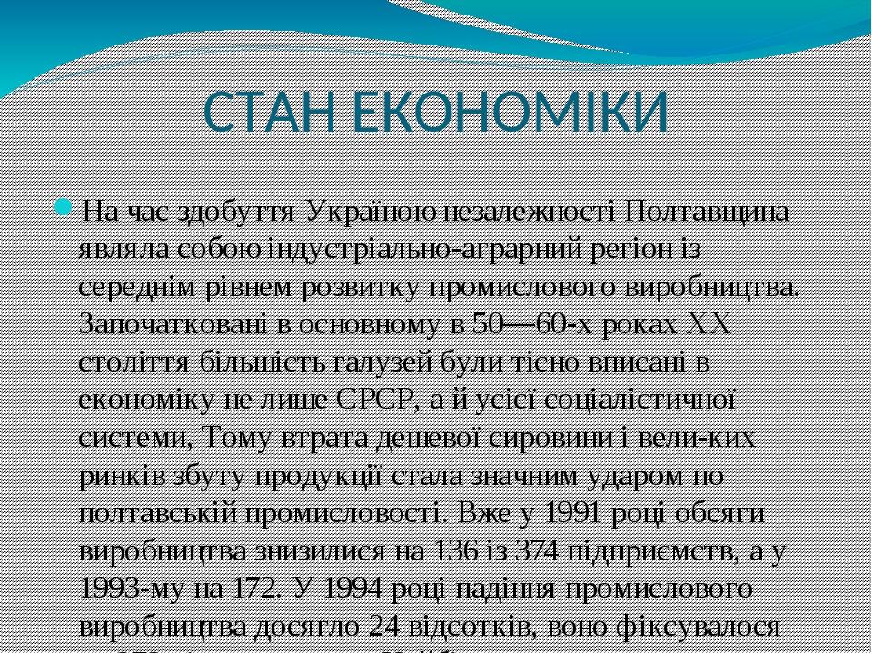 СТАН ЕКОНОМІКИ На час здобуття Україною незалежності Полтавщина являла собою індустріально-аграрний регіон із середнім рівнем розвитку промислового...