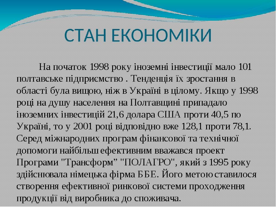 СТАН ЕКОНОМІКИ На початок 1998 року іноземні інвестиції мало 101 полтавське підприємство . Тенденція їх зростання в області була вищою, ніж в Украї...