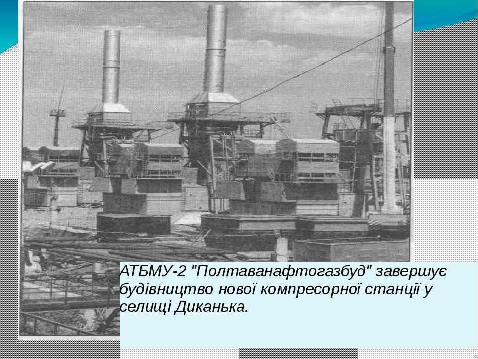 """АТБМУ-2 """"Полтаванафтогазбуд"""" завершує будівництво нової компресорної станції у селищі Диканька."""