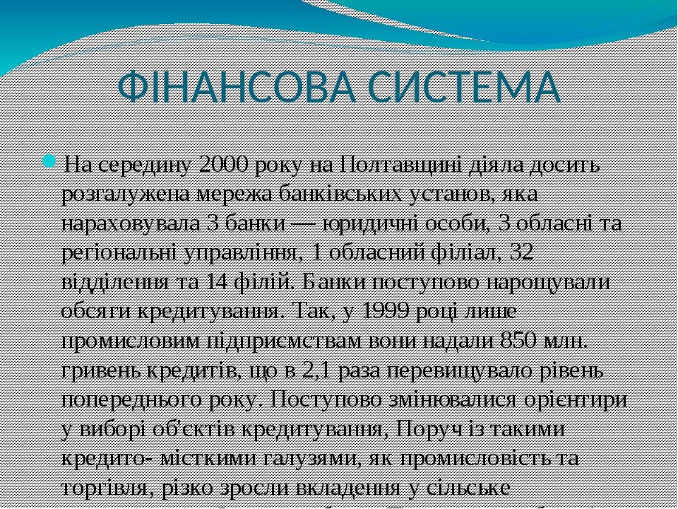 ФІНАНСОВА СИСТЕМА На середину 2000 року на Полтавщині діяла досить розгалужена мережа банківських установ, яка нараховувала 3 банки — юридичні особ...
