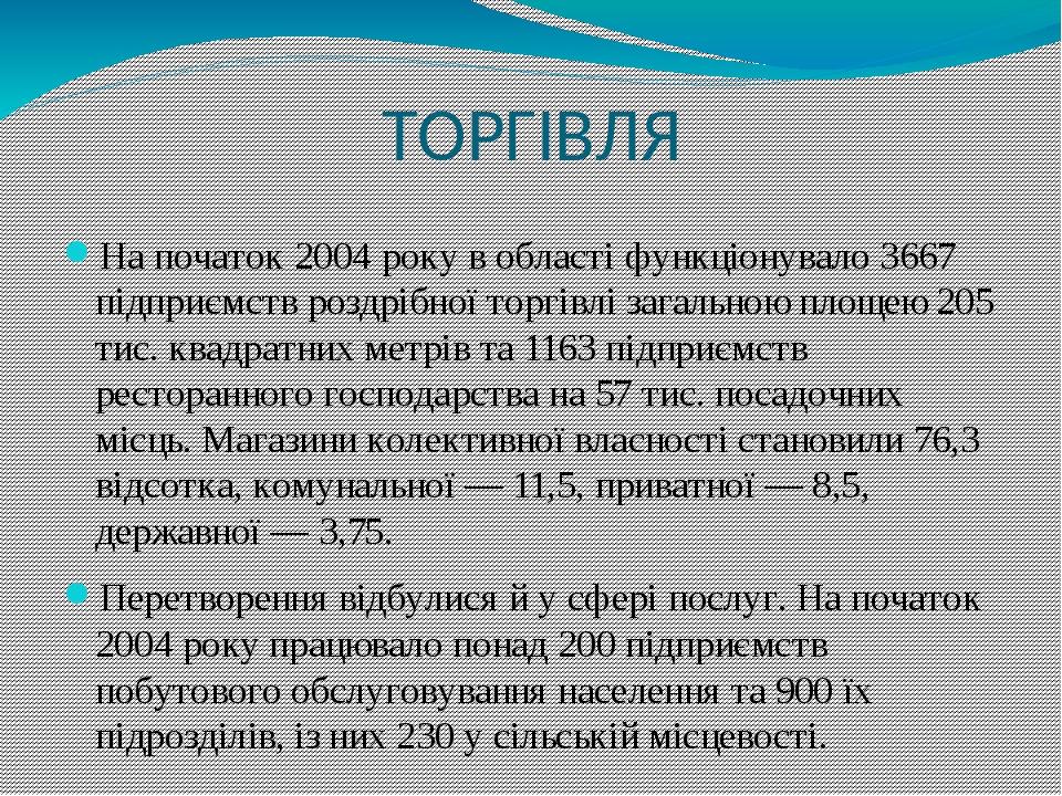 ТОРГІВЛЯ На початок 2004 року в області функціонувало 3667 підприємств роздрібної торгівлі загальною площею 205 тис. квадратних метрів та 1163 підп...