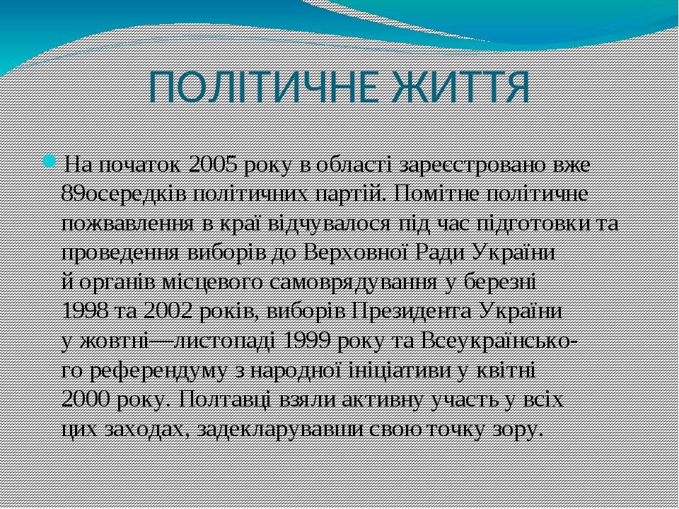 ПОЛІТИЧНЕ ЖИТТЯ На початок 2005 року в області зареєстровано вже 89осередків політичних партій. Помітне політичне пожвавлення в краї відчувалося пі...