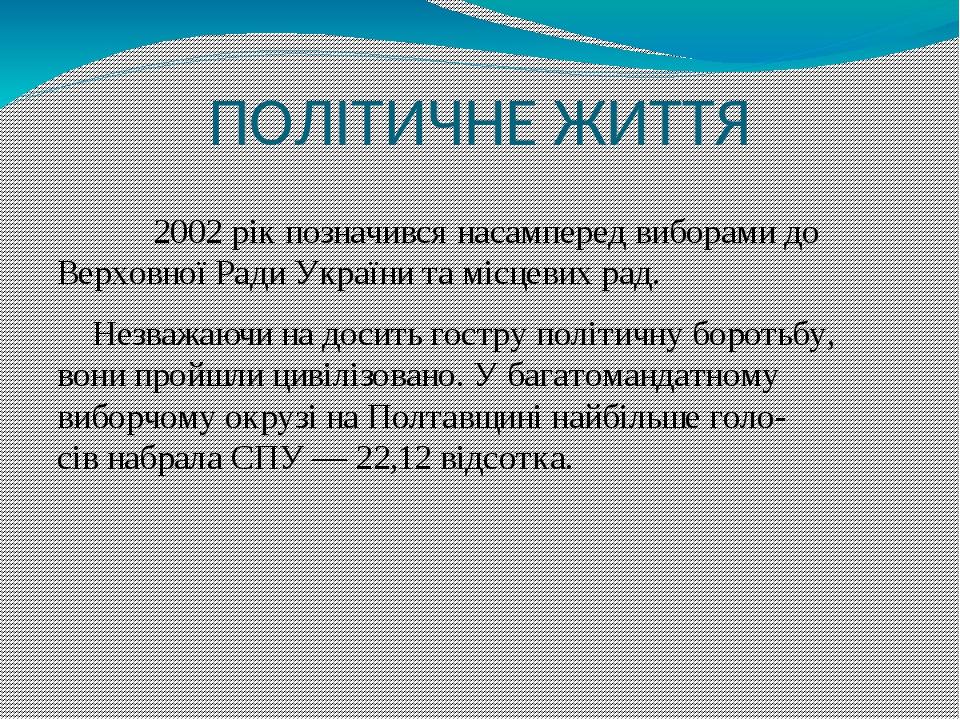 ПОЛІТИЧНЕ ЖИТТЯ 2002 рік позначився насамперед виборами до Верховної Ради України та місцевих рад. Незважаючи на досить гостру політичну боротьбу, ...