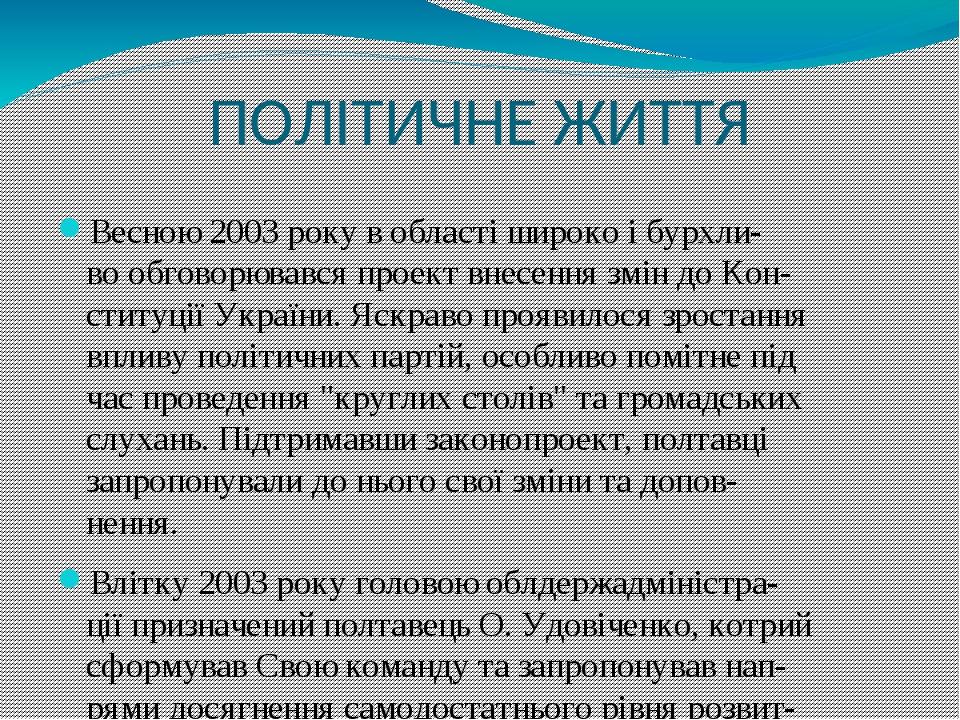 ПОЛІТИЧНЕ ЖИТТЯ Весною 2003 року в області широко і бурхли- во обговорювався проект внесення змін до Кон- ституції України. Яскраво проявилося зрос...