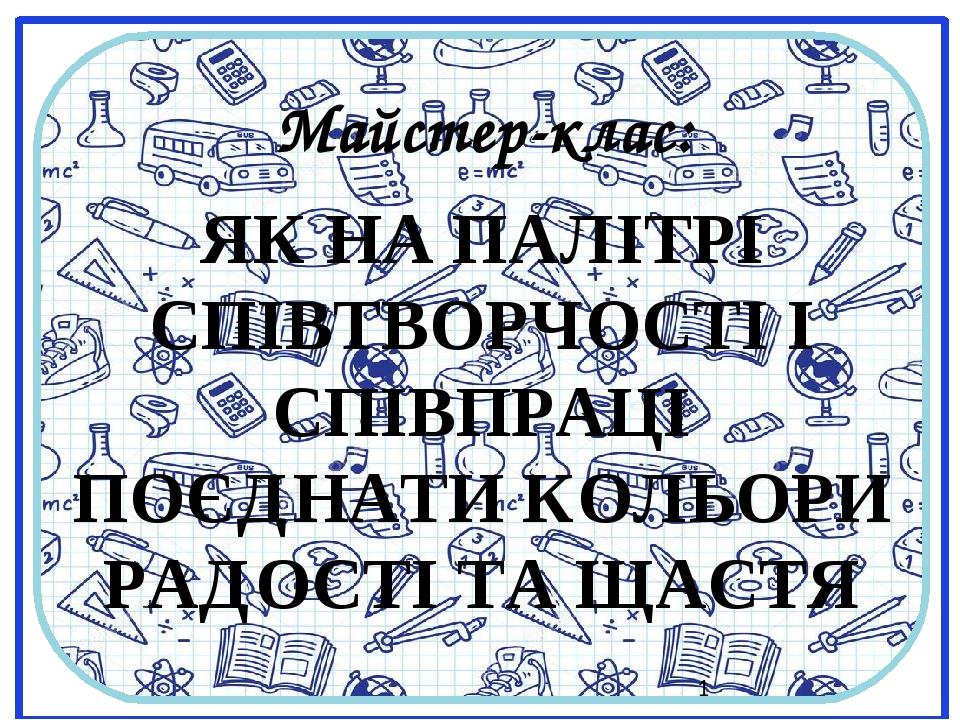 Майстер-клас: ЯК НА ПАЛІТРІ СПІВТВОРЧОСТІ І СПІВПРАЦІ ПОЄДНАТИ КОЛЬОРИ РАДОСТІ ТА ЩАСТЯ