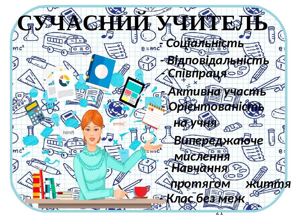 - Соціальність - Відповідальність - Співпраця - Активна участь - Орієнтованість на учня Випереджаюче мислення - Навчання протягом життя - Клас без ...