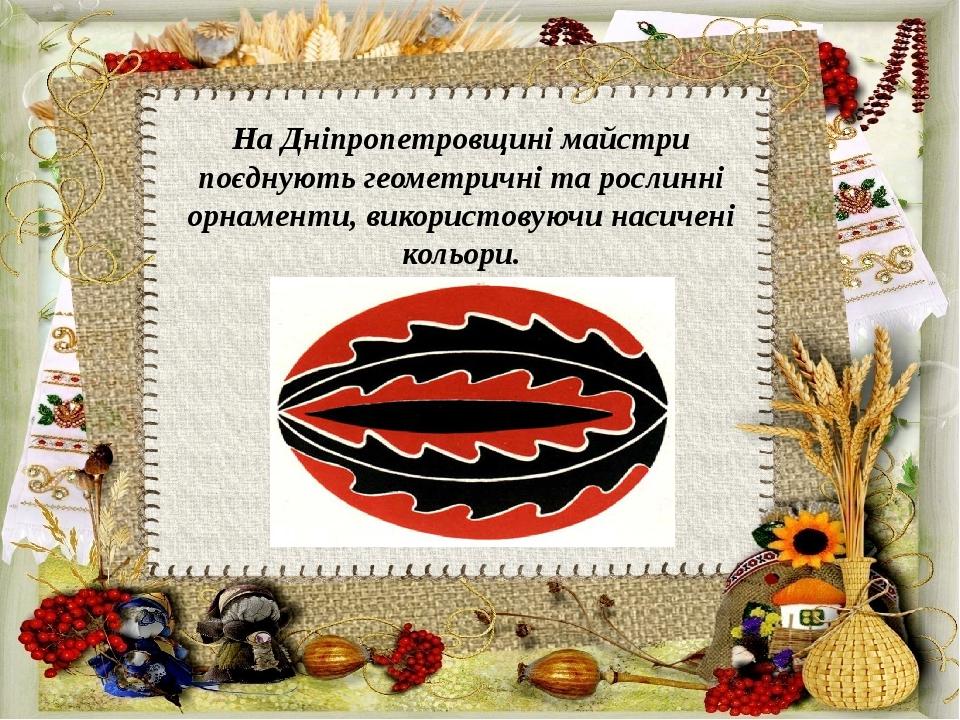 НаДніпропетровщинімайстри поєднують геометричні та рослинні орнаменти, використовуючи насичені кольори.