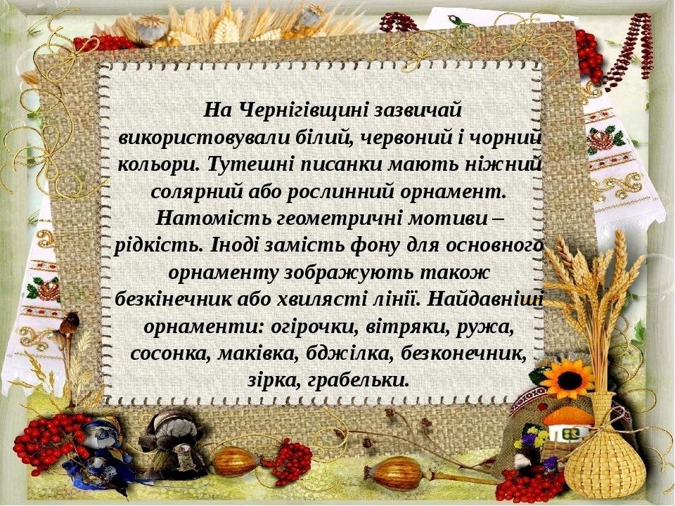На Чернігівщині зазвичай використовували білий, червоний і чорний кольори. Тутешні писанки мають ніжний солярний або рослинний орнамент. Натомість ...