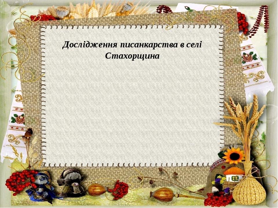 Дослідження писанкарства в селі Стахорщина