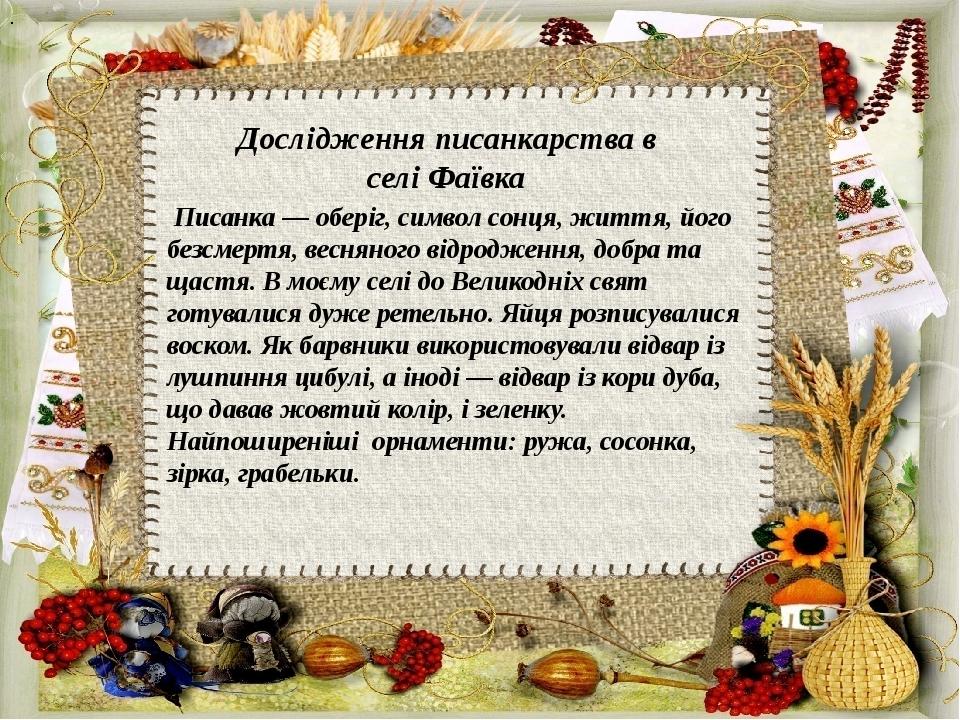 Дослідження писанкарства в селі Фаївка Писанка — оберіг, символ сонця, життя, його безсмертя, весняного відродження, добра та щастя. В моєму селі ...