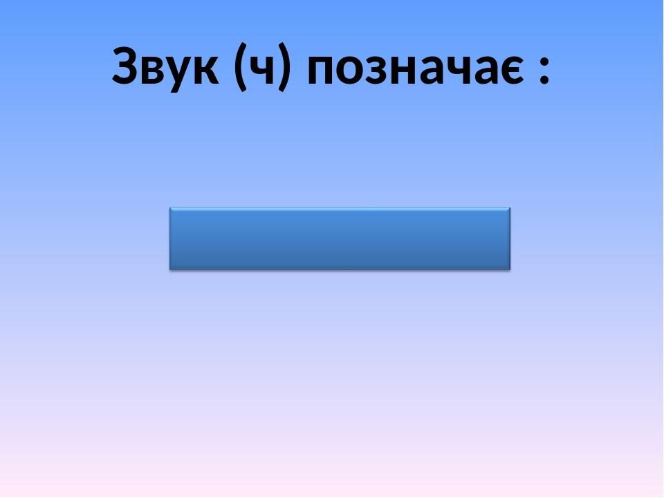 Звук (ч) позначає :